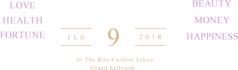 LOVE, HEALTH, FORTUNE, BEAUTY, MONEY, HAPPINESS. At The Ritz-Carlton Tokyo Grand Ballroom